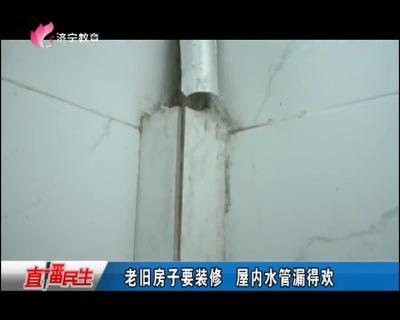 老旧房子要装修 屋内水管漏得欢