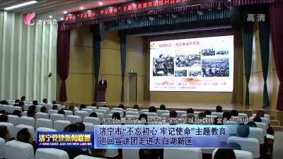 """济宁市""""不忘初心 牢记使命""""主题教育巡回宣讲团走进太白湖新区"""