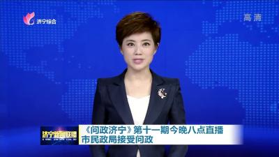 《问政济宁》第十一期今晚八点直播市民政局接受问政