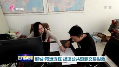 """邹城打好流程再造 """"组合拳"""" 公共资源交易省时又省力"""