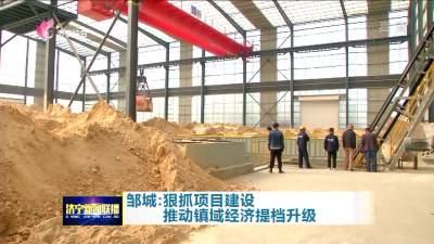 【冲刺四季度】邹城:狠抓项目建设 推动镇域经济提档升级