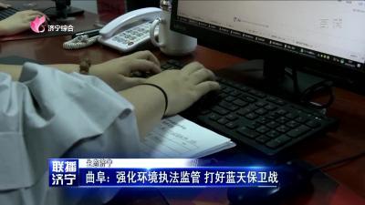 曲阜:强化环境执法监管 打好蓝天保卫战