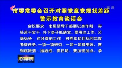 市委常委会召开对照党章党规找差距警示教育谈话会