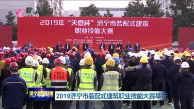 2019济宁市装配式建筑职业技能大赛举行