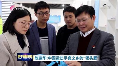 """【不忘初心 牢记使命】 陈建华:中国运动手套之乡的""""领头雁"""""""