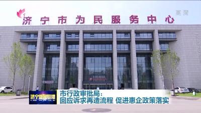 济宁市行政审批局:回应诉求再造流程 促进惠企政策落实