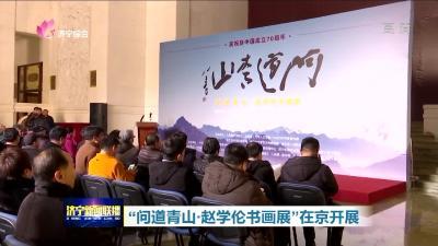 """""""问道青山·赵学伦书画展""""在京开展"""