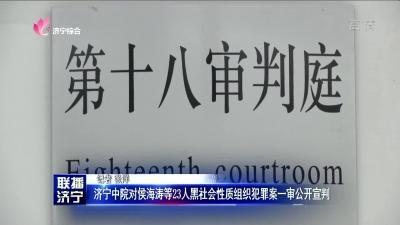 济宁中院对侯海涛等23人黑社会性质组织犯罪案一审公开宣判