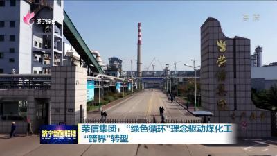 """榮信集團:""""綠色循環""""理念驅動煤化工 """"跨界""""轉型"""