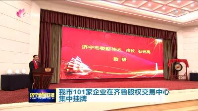 濟寧又有101家企業在齊魯股權交易中心集中掛牌啦 總數已居全省第3!