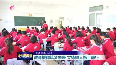 援疆巡礼|济宁市教育援疆筑梦未来 树人立德携手前行