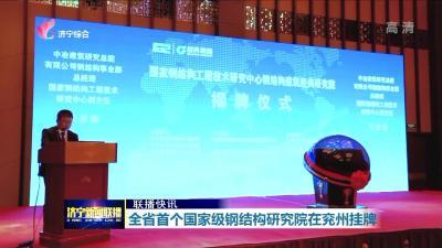 全省首个国家级钢结构研究院在兖州挂牌