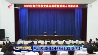 鱼台县培训2019年机关事业单位新录用人员