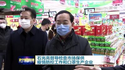 石光亮督导检查市场保供 疫情防控工作和口罩生产企业