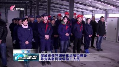 邹城:邹城市领导调研重点项目建设并走访慰问现场施工人员
