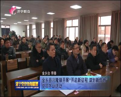 """金乡县兴隆镇开展""""开启新征程 谋划新作为""""党员冬训活动"""