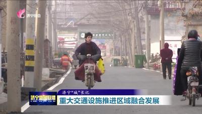 """【济宁""""城""""长记】重大交通设施推进区域融合发展"""