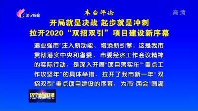 """【本台评论】开局就是决战 起步就是冲刺 拉开2020""""双招双引""""项目建设新序幕"""
