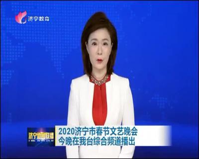 2020济宁市春节文艺晚会今晚在我台综合频道播出