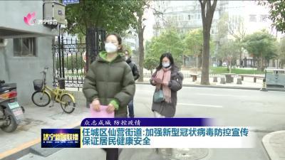 任城仙营街道加强新型冠状病毒防控宣传 保证居民健康安全
