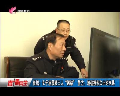 """任城:女子凌晨被三人""""绑架"""" 警方:地毯搜索仨小时未果"""