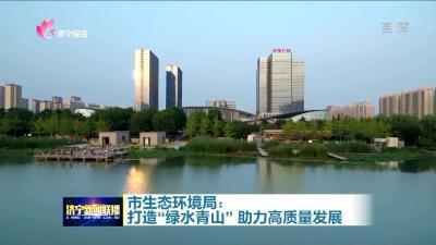 """【聚焦市委经济工作会议】市生态环境局:打造""""绿水青山""""? 助力高质量发展"""
