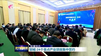 邹城:24个重点产业项目集中签约
