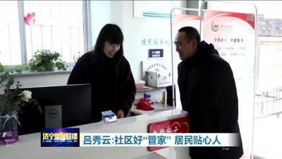 """【不忘初心 牢记使命】          吕秀云:社区好""""管家""""  居民贴心人"""