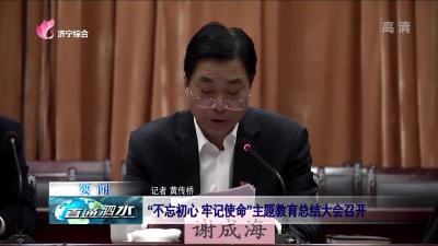 """泗水:""""不忘初心 牢记使命""""主题教育总结大会召开"""