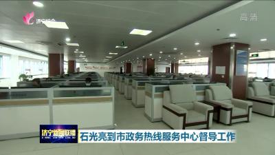 石光亮到济宁市政务热线服务中心督导工作