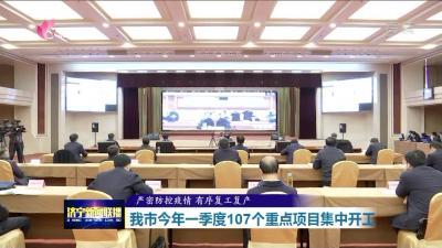 济宁市2020年一季度107个重点项目集中开工