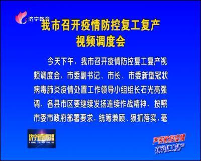 """""""两手抓、两手硬、两促进"""" 济宁召开疫情防控复工复产视频调度会"""