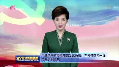 中共濟寧市委組織部發出通知:在疫情防控一線考察識別干部