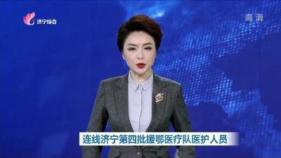 连线济宁第四批援鄂医疗队医护人员