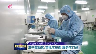嚴密防控疫情 有序復工復產|濟寧高新區:審批不見面 服務不打烊