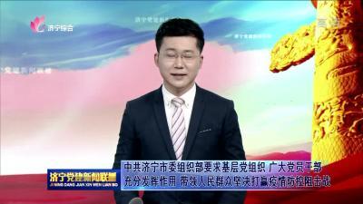 中共濟寧市委組織部要求基層黨組織、廣大黨員干部充分發揮作用  帶領人民群眾堅決打贏疫情防控阻擊戰