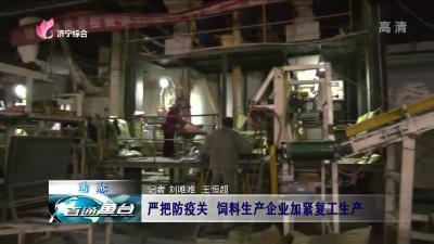鱼台:严把防疫关 饲料生产企业加紧复工生产
