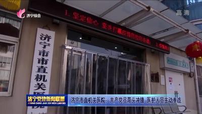 濟寧市直機關醫院:共產黨員帶頭沖鋒  醫護人員主動參戰