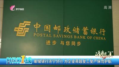 邮储银行济宁分行 为企业商超复工复产保驾护航