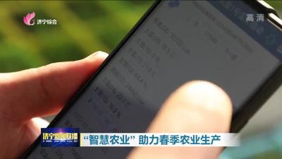 """打出组合拳 济宁""""智慧农业""""助力春季农业生产"""
