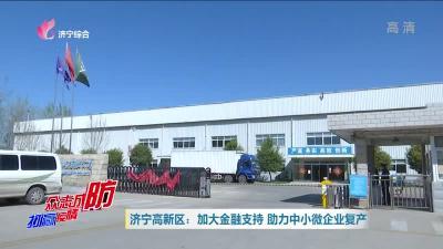 济宁高新区为58家企业放贷1.8亿 助力中小微企业