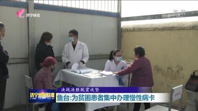 决战决胜 脱贫攻坚 | 鱼台:为贫困患者集中办理慢性病卡