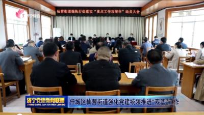 """任城區仙營街道強化黨建統領推進""""雙基""""工作"""