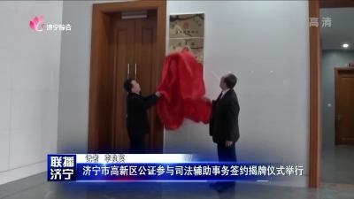 济宁市高新区公证参与司法辅助事务签约揭牌仪式举行