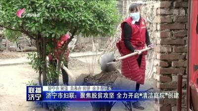 """济宁市妇联:聚焦脱贫攻坚 全力开启""""清洁庭院""""创建"""