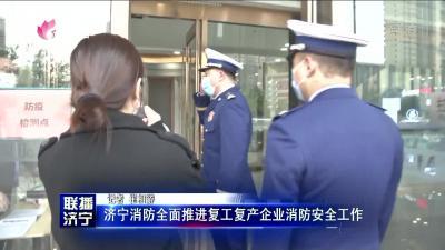 济宁消防全面推进复工复产企业消防安全网上投注彩票APP