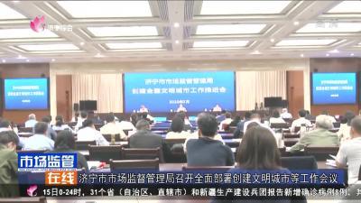 济宁市场监督管理局召开全面部署创建文明城市等工作会议