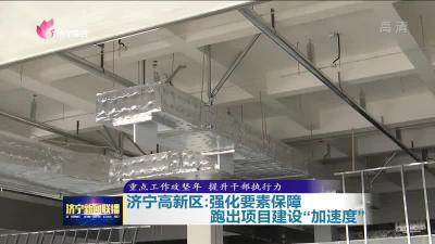 """濟寧高新區:強化要素保障 跑出項目建設""""加速度"""""""