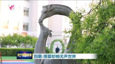 【不忘初心 牢记使命】 刘惠:用爱叩响无声世界