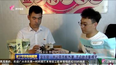 金乡县:书记带货掀热潮开启助农新模式